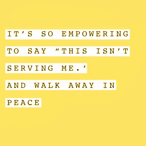 "Empowering: I T' S SO EMPOWERING  TO SAY ""THIS IS N'T  SERVING ME  AND WA LK AWAY IN  PEACΕ"