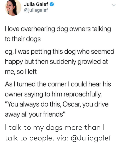 Talk: I talk to my dogs more than I talk to people. via: @Juliagalef