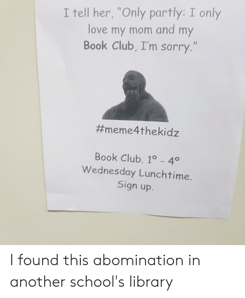 """Club, Love, and Sorry: I tell her, """"Only partly: I only  love my mom and my  Book Club, I'm sorry.""""  #meme4thekidz  Book Club. 1° - 4°  Wednesday Lunchtime.  Sign up. I found this abomination in another school's library"""