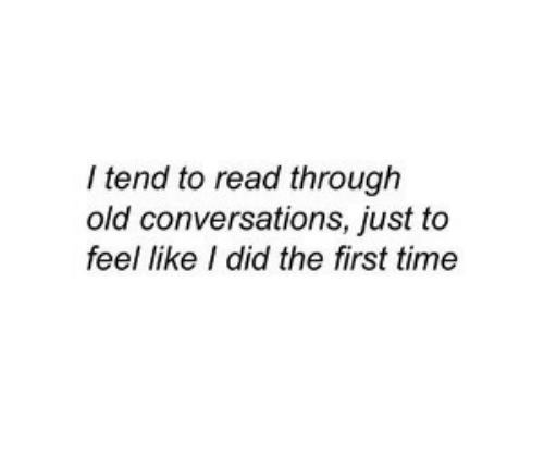 Time, Old, and Did: I tend to read through  old conversations, just to  feel like I did the first time