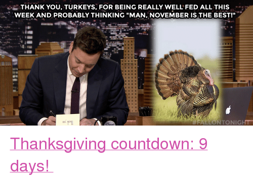 "Countdown, Target, and Thanksgiving: i-THANK YOU, TURKEYS, FOR BEING REALLY WELL FED ALL THIS  WEEK AND PROBABLY THINKING ""MAN, NOVEMBER IS THE BEST!""  門!  LLONTONIGHT <p><a href=""https://open.spotify.com/user/fallontonight/playlist/0AV97s7mf2xxlxSre3jm2Z"" target=""_blank"">Thanksgiving countdown: 9 days! </a></p>"