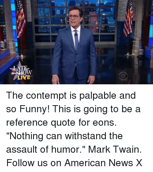 "Contempting: 'I The contempt is palpable and so Funny! This is going to be a reference quote for eons. ""Nothing can withstand the assault of humor."" Mark Twain. Follow us on American News X"