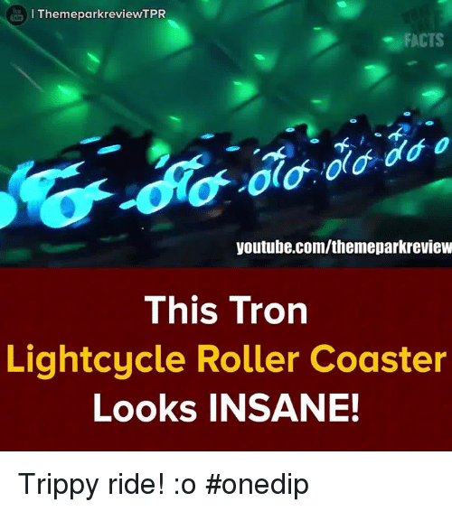 Trippiness: I ThemeparkreviewTPR  FACTS  youtube.com/themeparkreview  This Tron  Lightcycle Roller Coaster  Looks INSANE! Trippy ride! :o #onedip