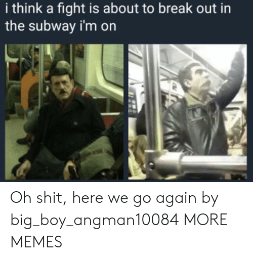 Dank, Memes, and Shit: i think a fight is about to break out in  the subway i'm on Oh shit, here we go again by big_boy_angman10084 MORE MEMES