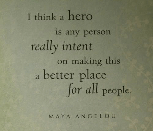 Maya Angelou: I think a hero  is any person  really intent  on making this  a better place  for all people.  MAYA ANGELOU