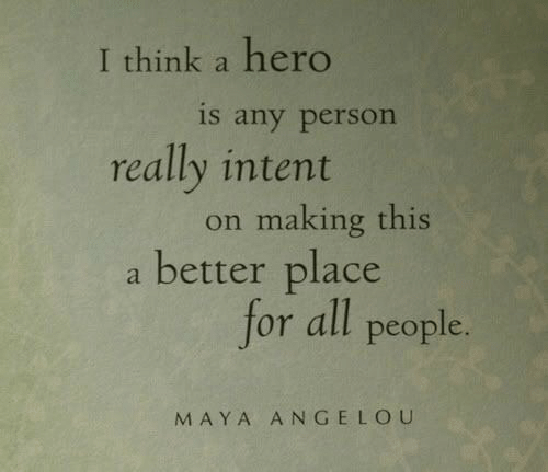 Maya Angelou, Hero, and Maya: I think a hero  is any person  really intent  on making this  a better place  for all people.  MAYA ANGELOU