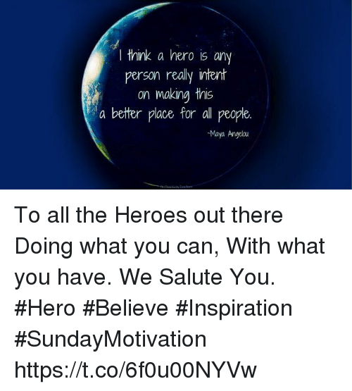 Memes, Heroes, and Inspiration: I think a hero is any  person really ntent  on making this  a better place for all people.  Maya Angelau To all the Heroes out there Doing  what you can, With what you have. We Salute You.  #Hero  #Believe #Inspiration  #SundayMotivation https://t.co/6f0u00NYVw