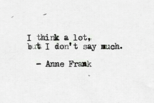 frank: I think a lot,  but I don't say much.  Anne Frank