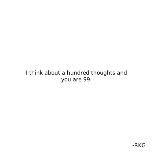 Think, You, and I Think: I think about a hundred thoughts and  you are 99  -RKG