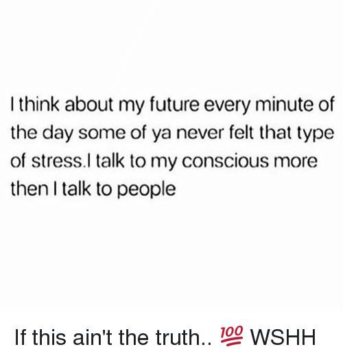 Future, Memes, and Wshh: I think about my future every minute of  the day some of ya never felt that type  of stress.l talk to my conscious more  then I talk to people If this ain't the truth.. 💯 WSHH