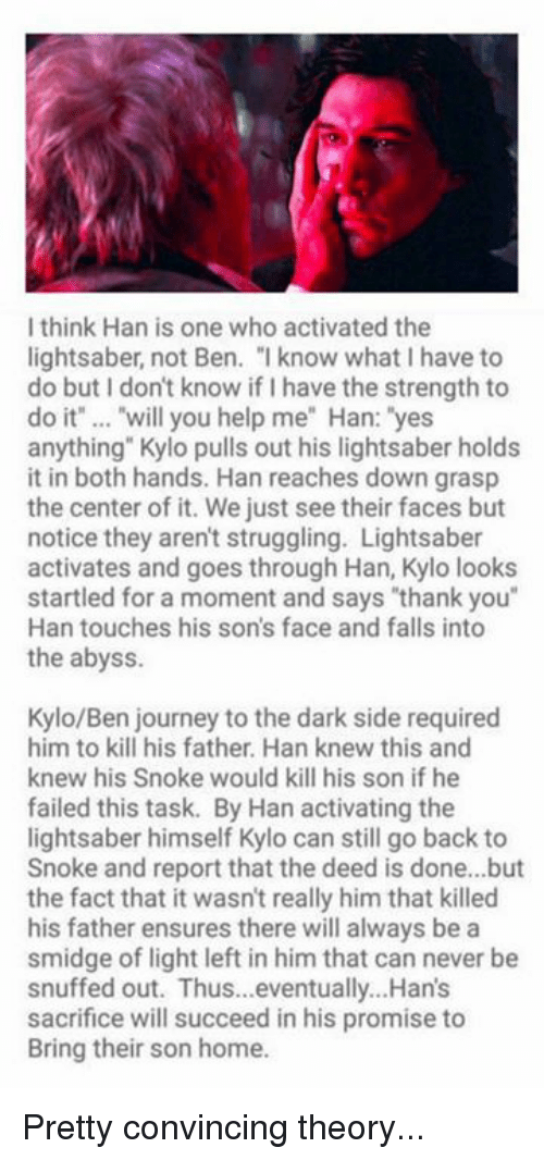 """Dark Sided: I think Han is one who activated the  lightsaber, not Ben. """" know what I have to  do but I don't know if I have the strength to  do it"""" .. """"will you help me"""" Han: """"yes  anything"""" Kylo pulls out his lightsaber holds  it in both hands. Han reaches down grasp  the center of it. We just see their faces but  notice they aren't struggling. Lightsaber  activates and goes through Han, Kylo looks  startled for a moment and says """"thank you""""  Han touches his son's face and falls into  the abyss  Kylo/Ben journey to the dark side required  him to kill his father. Han knew this and  knew his Snoke would kill his son if he  failed this task. By Han activating the  lightsaber himself Kylo can still go back to  Snoke and report that the deed is done...but  the fact that it wasn't really him that killed  his father ensures there will always be a  smidge of light left in him that can never be  snuffed out. Thus...eventually...Han's  sacrifice will succeed in his promise to  Bring their son home. Pretty convincing theory..."""