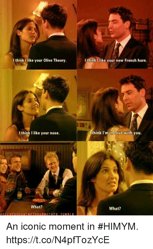 Love, Memes, and French: I think I like your Olive Theory  I think like your new French horn  I think I like your nose  think I'm in love with vou  What?  What? An iconic moment in #HIMYM. https://t.co/N4pfTozYcE