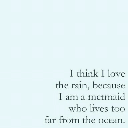 Love, Ocean, and Rain: I think I love  the rain, because  I am a mermaid  who lives too  far from the ocean