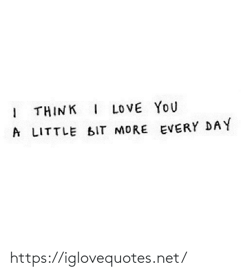 A Little: I THINK I LOVE YOU  A LITTLE BIT MORE EVERY DAY https://iglovequotes.net/
