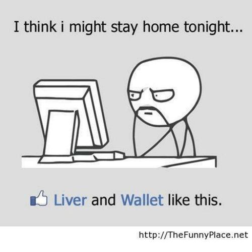 Funny, Memes, and Home: I think i might stay home tonight...  Liver and  wallet like this.  http:// The Funny Place.net