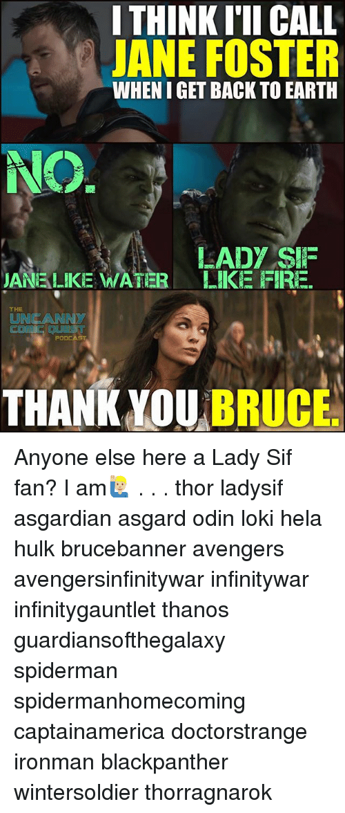 Fire, Memes, and Hulk: I THINK I'II CALL  JANE FOSTER  WHEN I GET BACK TO EARTH  LADY SIIF  JANE LIKE WATER LIKE FIRE.  THE  UNCANNY  PODCAST  THANK YOU BRUCE Anyone else here a Lady Sif fan? I am🙋🏼‍♂️ . . . thor ladysif asgardian asgard odin loki hela hulk brucebanner avengers avengersinfinitywar infinitywar infinitygauntlet thanos guardiansofthegalaxy spiderman spidermanhomecoming captainamerica doctorstrange ironman blackpanther wintersoldier thorragnarok