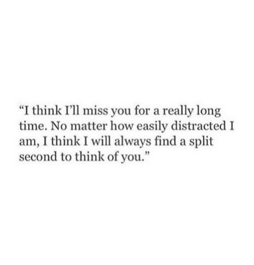 """Time, How, and Will: """"I think I'll miss you for a really long  time. No matter how easily distracted I  am, I think I will always find a split  second to think of you."""""""