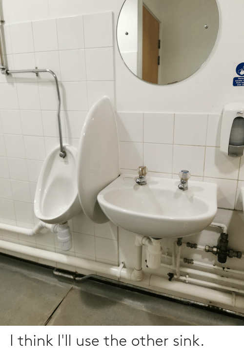 i think: I think I'll use the other sink.