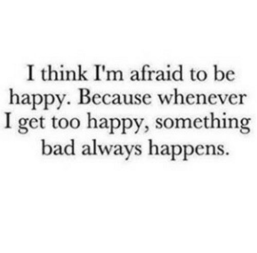 Bad, Happy, and Be Happy: I think I'm afraid to be  happy. Because whenever  I get too happy, something  bad always happens.