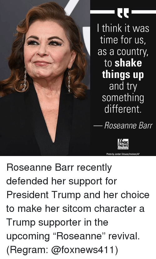 "Revival: I think it was  time for us,  as a country,  to shake  things up  and try  something  different.  Roseanne Barr  FOX  NEWS  Photo by Jordan Strauss/Invision/AP Roseanne Barr recently defended her support for President Trump and her choice to make her sitcom character a Trump supporter in the upcoming ""Roseanne"" revival. (Regram: @foxnews411)"