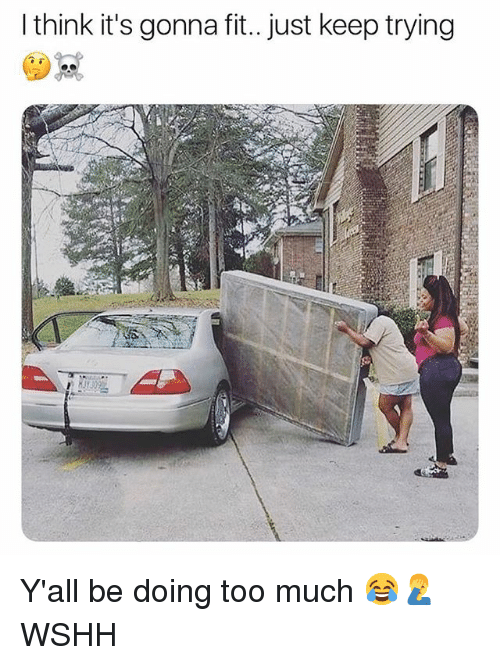 Memes, Too Much, and Wshh: I think it's gonna fit.. just keep trying Y'all be doing too much 😂🤦♂️ WSHH