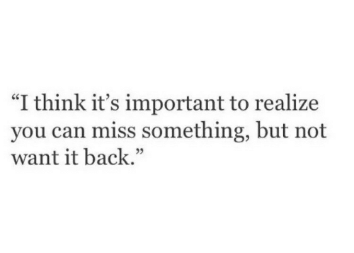 "Back, Can, and Think: ""I think it's important to realize  you can miss something, but not  want it back."""