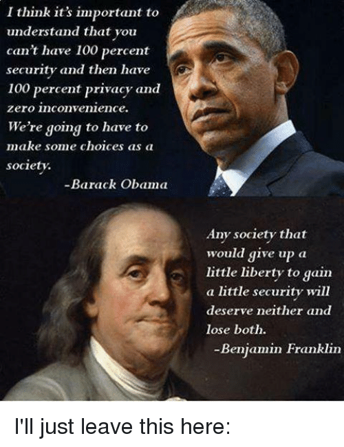 memes: I think it's important to  understand that you  can't have 100 percent  security and then have  100 percent privacy and  Zero inconvenience.  We're going to have to  make some choices as a  society.  Barack Obama  Any society that  would give up  a  little liberty to gain  a little security will  deserve neither and  lose both.  Benjamin Franklin I'll just leave this here: