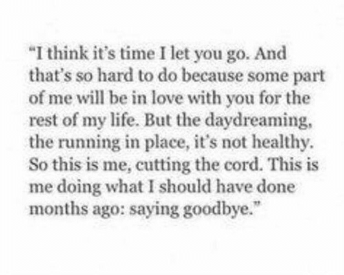 """Life, Love, and Time: I think it's time I let you go. And  that's so hard to do because some part  of me will be in love with you for the  rest of my life. But the daydreaming  the running in place, it's not healthy  So this is me, cutting the cord. This is  me doing what I should have done  months ago: saying goodbye."""""""