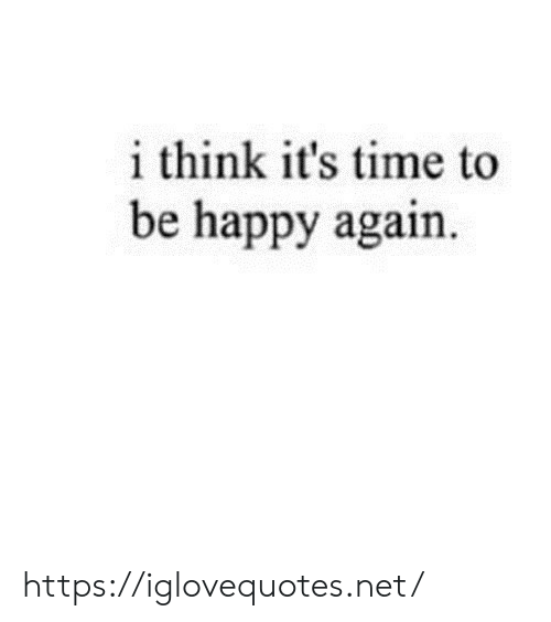 Happy, Time, and Be Happy: i think it's time to  be happy again. https://iglovequotes.net/