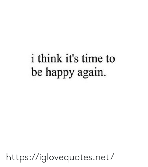Happy, Time, and Be Happy: i think it's time to  be happy again https://iglovequotes.net/