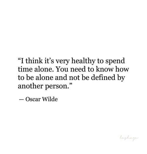 "Being Alone, How To, and Time: ""I think it's very healthy to spend  time alone., You need to know how  to be alone and not be defined by  another person.""  - Oscar Wilde  9)"