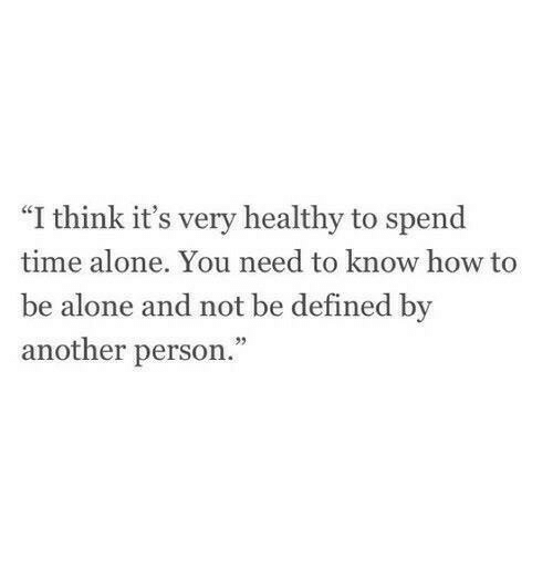 """Being Alone, How To, and Time: """"I think it's very healthy to spend  time alone. You need to know how to  be  alone and not be defined by  another person."""""""