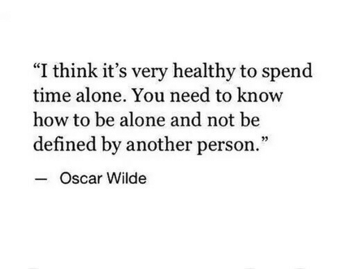 "Being Alone, How To, and Time: ""I think it's very healthy to spend  time alone. You need to know  how to be alone and not be  defined by another person.""  Oscar Wilde"