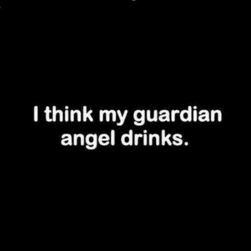 Angel, Think, and I Think: I think my guardiarn  angel drinks.