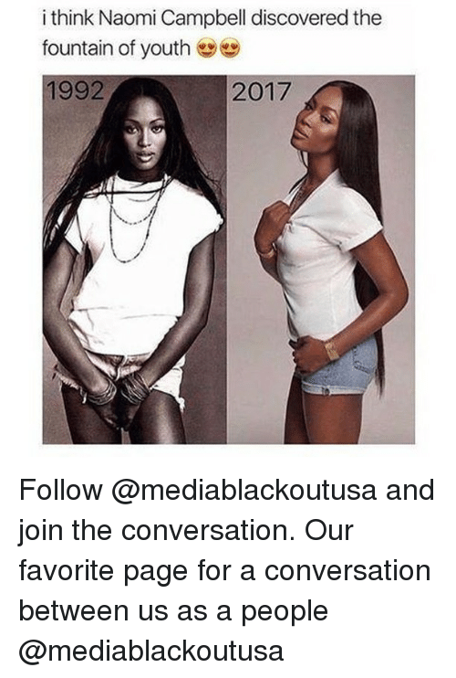 Memes, Naomi Campbell, and The Fountain: i think Naomi Campbell discovered the  fountain of youth  1992  2017 Follow @mediablackoutusa and join the conversation. Our favorite page for a conversation between us as a people @mediablackoutusa