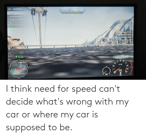 i think: I think need for speed can't decide what's wrong with my car or where my car is supposed to be.