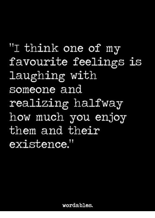 """How, One, and Think: """"I think one of my  favourite feelings is  laughing with  someone and  realizing halfway  how much you enjoy  them and their  exiStence.  wordables."""