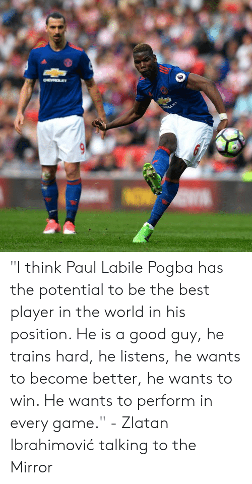 "Memes, Best, and Game: ""I think Paul Labile Pogba has the potential to be the best player in the world in his position. He is a good guy, he trains hard, he listens, he wants to become better, he wants to win. He wants to perform in every game.""  - Zlatan Ibrahimović talking to the Mirror"
