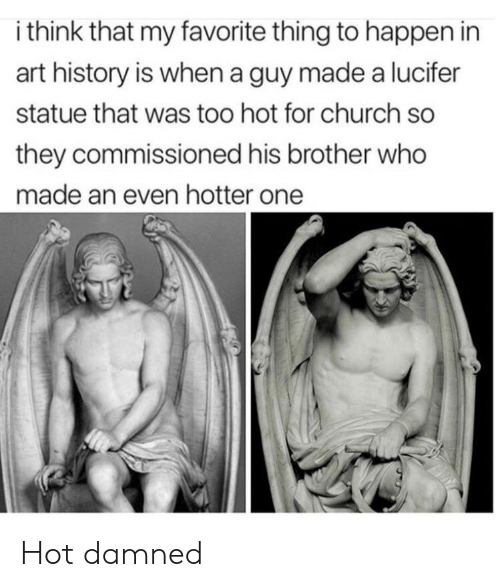art history: i think that my favorite thing to happen in  art history is when a guy made a lucifer  statue that was too hot for church so  they commissioned his brother who  made an even hotter one Hot damned