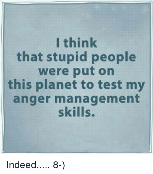Anger Management: I think  that stupid people  were put on  this planet to test my  anger management  skills. Indeed.....  8-)