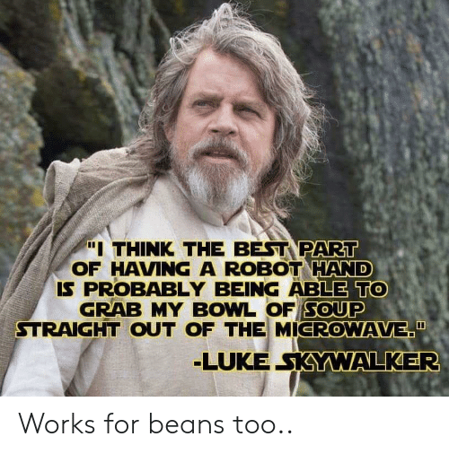 """Luke Skywalker: """"I THINK THE BEST PART  OF HAVING A ROBOT HAND  IS PROBABLY BEING ABLE TO  GRAB MY BOWL OF SOUP  STRAIGHT OUT OF THE MICROWAVE""""  LUKE SKYWALKER Works for beans too.."""