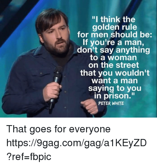 "9gag, Dank, and Prison: ""I think the  golden rule  for men should be:  If you're a man,  don't say anything  to a woman  on the street  that you wouldn't  want a man  saying to you  n prison.""  PETER WHITE That goes for everyone https://9gag.com/gag/a1KEyZD?ref=fbpic"