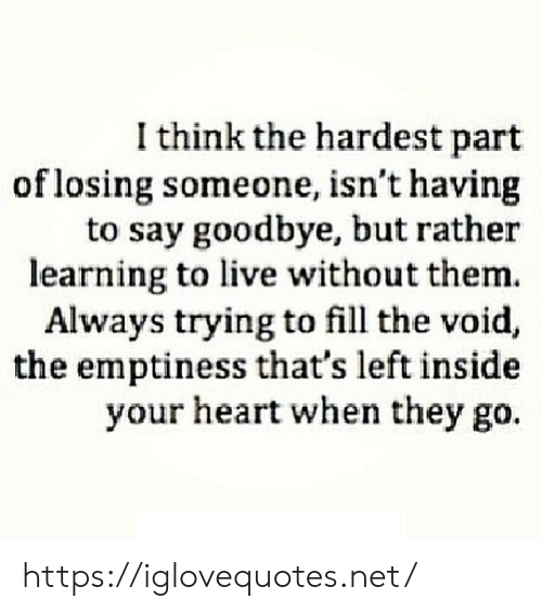 To Say Goodbye: I think the hardest part  of losing someone, isn't having  to say goodbye, but rather  learning to live without them.  Always trying to fill the void,  the emptiness that's left inside  your heart when they go. https://iglovequotes.net/