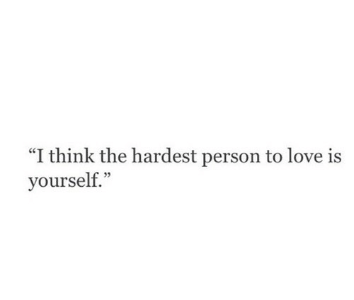 """Love, Think, and Person: """"I think the hardest person to love is  yourself."""""""