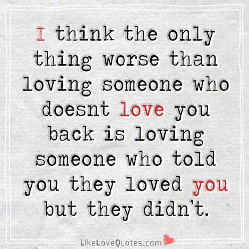 Love, Memes, and Back: I think the only  thing worse than  loving someone who  doesnt love you  back is loving  someone who told  you they loved you  but they didn't.  LikeLoveQuotes.com