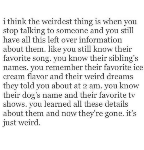 Dogs, TV Shows, and Weird: i think the weirdest thing is when you  stop talking to someone and you still  have all this left over information  about them. like you still know their  favorite song. you know their sibling's  names. you remember their favorite ice  cream flavor and their weird dreams  they told vou about at 2 am, you know  their dog's name and their favorite tv  shows. you learned all these details  about them and now they're gone. it's  just weird.