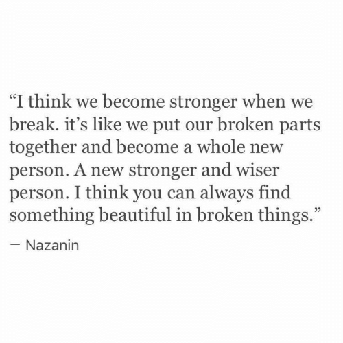 "Beautiful, Break, and Can: ""I think we become stronger when we  break. it's like we put our broken parts  together and become a whole new  person. A new stronger and wiser  person. I think you can always find  something beautiful in broken things.""  - Nazanin"