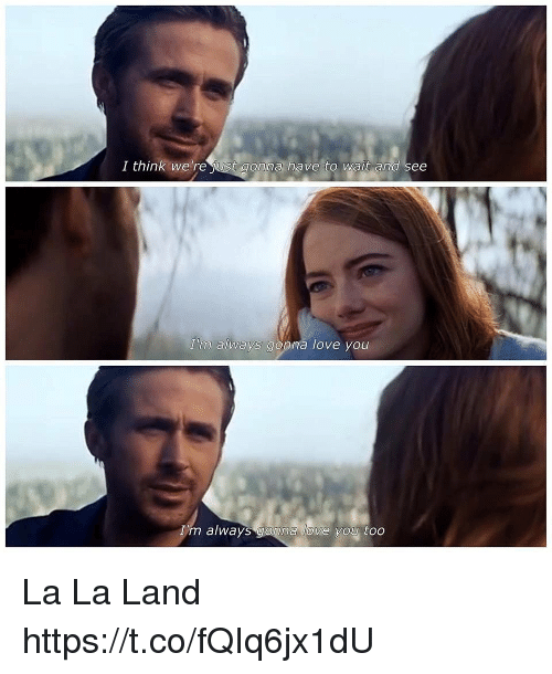 Love, Memes, and 🤖: I think we're just gonna have to wait and see  'm always gonna love you  'm always gonna love you too La La Land https://t.co/fQIq6jx1dU