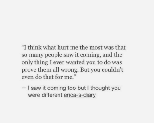 "the-only-thing: ""I think what hurt me the most was that  so many people saw it coming, and the  only thing I ever wanted you to do was  prove them all wrong. But you couldn't  even do that for me.""  -I saw it coming too but I thought you  were different erica-s-diary"