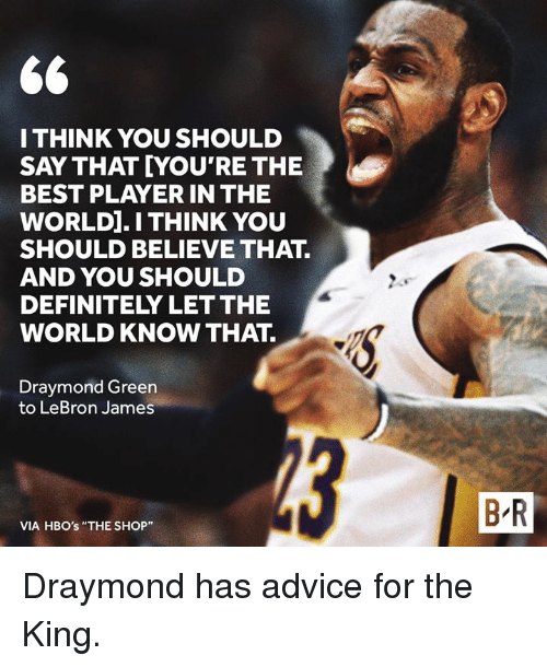 "Draymond Green: I THINK YOU SHOULD  SAY THAT YOU'RE THE  BEST PLAYER IN THE  WORLD].I THINK YOU  SHOULD BELIEVE THAT.  AND YOU SHOULD  DEFINITELY LET THE  WORLD KNOW THAT.  Draymond Green  to LeBron James  B R  VIA HBO's ""THE SHOP"" Draymond has advice for the King."